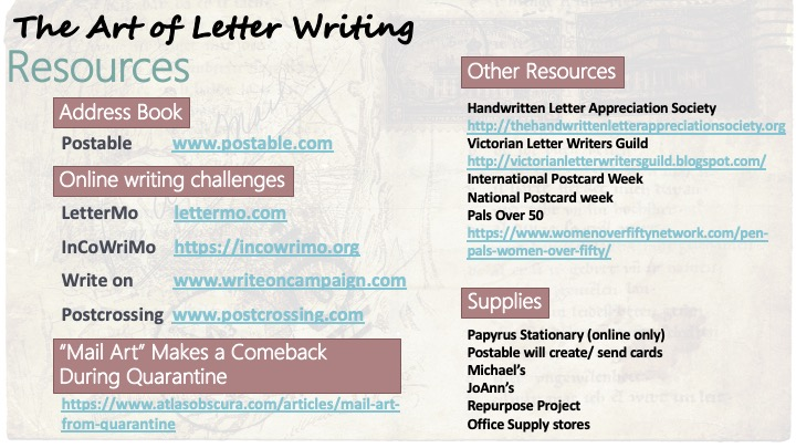 "Resources:  Address Book: Postable,         www.postable.com; Online writing challenges:  LetterMo, lettermo.com;  InCoWriMo, https://incowrimo.org;  Write on,  www.writeoncampaign.com;  Postcrossing, www.postcrossing.com; ""Mail art"" makes a comeback during quarantine: https://www.atlasobscura.com/articles/mail-art-from-quarantine; Other Resources: Handwritten Letter Appreciation Society, http://thehandwrittenletterappreciationsociety.org; Victorian Letter Writers Guild, http://victorianletterwritersguild.blogspot.com/; International Postcard Week; National Postcard week; Pals Over 50, https://www.womenoverfiftynetwork.com/pen-pals-women-over-fifty/  Supplies: Papyrus Stationary (online only) Postable will create/ send cards Michael's JoAnn's Repurpose Project Office Supply stores"