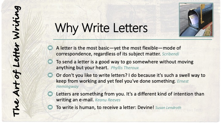 Why Write Letters: A letter is the most basic—yet the most flexible—mode of correspondence, regardless of its subject matter. Scribendi; To send a letter is a good way to go somewhere without moving anything but your heart.  Phyllis Theroux; Or don't you like to write letters? I do because it's such a swell way to keep from working and yet feel you've done something. Ernest Hemingway; Letters are something from you. It's a different kind of intention than writing an e-mail. Keanu Reeves; To write is human, to receive a letter: Devine! Susan Lendroth